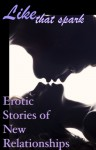 Like That Spark: Erotic Stories of New Relationships - Cecilia Tan, Roxanne Rhoads, Giselle Renarde, D. Mark Alderton, Kathleen Tudor, Josephine Myles, Marcy Harris, Shawn Erin, Cynthia Gael