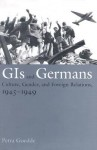 GIs and Germans: Culture, Gender, and Foreign Relations, 1945�1949 - Petra Goedde