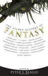 The Secret History of Fantasy - Patricia A. McKillip, Ursula K. Le Guin, Gregory Maguire, Aimee Bender, T.C. Boyle, Jonathan Lethem, Michael Swanwick, Susanna Clarke, Francesca Lia Block, Terry Bisson, Steven Millhauser, David G. Hartwell, Jeffrey Ford, Octavia E. Butler, Maureen F. McHugh, Kij Johnso