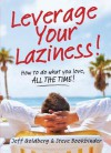 Leverage Your Laziness: How to do what you love, ALL THE TIME! - Steve Bookbinder, Jeff Goldberg