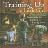 Training Up a Little Guy: Inspiration and Wisdom for Raising Boys - Jim Daly