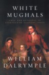 White Mughals: Love and Betrayal in Eighteenth-Century India - William Dalrymple