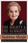 The Mighty and the Almighty: Reflections on America, God, and World Affairs - Madeleine Albright, William Woodward, Bill Woodward, Bill Clinton