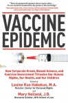 Vaccine Epidemic: How Corporate Greed, Biased Science, and Coercive Government Threaten Our Human Rights, Our Health, and Our Children - Louise Kuo Habakus, Mary Holland