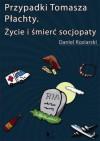Przypadki Tomasza Płachty. Życie i śmierć socjopaty - Daniel Koziarski