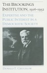 The Brookings Institution, 1916-1952: Expertise and the Public Interest in a Democratic Society - Donald T. Critchlow