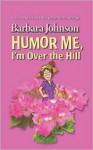 Humor Me, I'm Over the Hill - Barbara Johnson