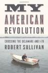 My American Revolution: A Modern Expedition Through History's Forgotten Battlegrounds - Robert Sullivan