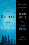The Battle for Gotham: New York in the Shadow of Robert Moses and Jane Jacobs - Roberta Brandes Gratz