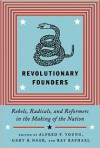 Revolutionary Founders: Rebels, Radicals, and Reformers in the Making of the Nation - Alfred F. Young, Ray Raphael, Gary B. Nash, Gary Nash