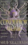 Conqueror Womb: Lusty Tales of Shub-Niggurath - Rose Banks, Ambrosius Grimes, Jonas Moth, Kenton Hall, Luke R. J. Maynard, Lyndsey Holder, Scott R Jones, Victoria Dalpe, Copper Sloane Levy, Jacqueline Sweet, Wilum H. Pugmire, Justine Geoffrey, Shon Richards, Christopher Slatsky, Ran Cartwright, Molly Tanzer, Annabeth
