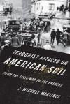 Terrorist Attacks on American Soil: From the Civil War Era to the Present - J. Michael Martinez