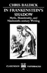 In Frankenstein's Shadow: Myth, Monstrosity, and Nineteenth-Century Writing (Clarendon Paperbacks) - Chris Baldick