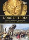 L'oro di Troia: La storia di Heinrich Schliemann e delle città sepolte dell'Antica Grecia - Pierre Stephen Robert Payne