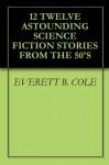 12 TWELVE ASTOUNDING SCIENCE FICTION STORIES FROM THE 50'S - EVERETT B. COLE, PETER BAILY, ALGIS BUDRYS, RANDALL GARRETT, MURRAY LEINSTER, DAVID GORDON, B. H. Crew, B. H. Crew