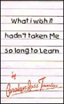 What I Wish It Hadn't Taken Me So Long to Learn: Parts I and II - Carolyn Ross Tomlin
