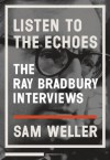 Listen to the Echoes: The Ray Bradbury Interviews - Sam Weller, Sam Weller