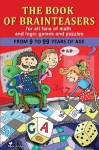 The Book of Brainteasers: For All Fans of Math and Logic Games and Puzzles - Alex Fonteyn, Tom Emusic, Arthur Friday