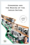 Congress and the Making of the Indian Nation - Bhashyam Kasturi, Sucheta Mahajan, Aditya Mukherjee, Pranab Mukherjee, Rizwan Qaiser, Anand Sharma, Mridula Mukherjee