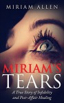 Miriam's Tears: A True Story of Infidelity and Post-Affair Healing - Miriam Allen