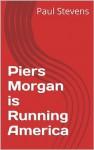 Piers Morgan is Running America (The Sundowner Diaries) - Paul Stevens