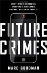 Future Crimes: Everything Is Connected, Everyone Is Vulnerable and What We Can Do About It - Marc Goodman