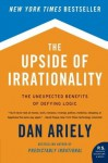 The Upside of Irrationality: The Unexpected Benefits of Defying Logic at Work and at Home (P.S.) - Dan Ariely