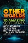 Other Worlds - Ray Bradbury, Shannon Hale, Rick Riordan, Neal Shusterman, Eric S. Nylund, Shaun Tan, D.J. MacHale, Kenneth Oppel, Rebecca Stead, Tom Angleberger
