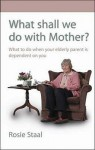 What Shall We Do With Mother?: What to Do When Your Elderly Parent is Dependent On You - Rosie Staal, Pam Ferris