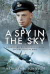 A Spy in the Sky: A Photographic Reconnaissance Spitfire Pilot in WWII - Kenneth Johnson