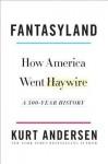 Fantasyland: How America Went Haywire: A 500-Year History - Kurt Andersen