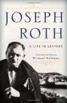 Joseph Roth: A Life in Letters - Joseph Roth, Michael Hofmann