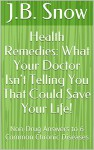 Health Remedies: What Your Doctor Isn't Telling You That Could Save Your Life!: Non-Drug Answers to 6 Common Chronic Diseases (Transcend Mediocrity Book 51) - J.B. Snow