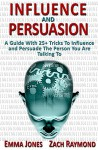 Persuasion: Influence And Persuasion: A Guide With 25+ Tricks To Influence and Persuade The Person You Are Talking To - Why You Must Understand Mind And ... Political History Political Science) - Emma Jones, Zach Raymond