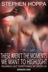 These Aren't The Moments We Want To Highlight (Figuring Out Everything Between Us Book 1) - Stephen Hoppa