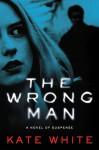 The Wrong Man: A Novel of Suspense - Kate White