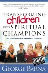 Transforming Children Into Spiritual Champions: Why Children Should Be Your Church's #1 Priority - George Barna