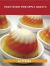 Sweetened Pineapple Greats: Delicious Sweetened Pineapple Recipes, the Top 69 Sweetened Pineapple Recipes - Jo Franks