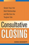 Consultative Closing: Simple Steps That Build Relationships and Win Even the Toughest Sale - Greg Bennett