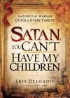 Satan, You Can't Have My Children: The Spiritual Warfare Guide for Every Parent by Delgado, Iris (2011) Paperback - Iris Delgado