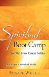 Spiritual Boot Camp: For the Brave Cancer Soldier - Susan Wells