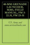 40-MM GRENADE LAUNCHER, M203, FIELD MANUAL, FM 3-22.31, FM 23-31 - U.S. Military, U.S. Army, U.S. Government, Department of Defense, www.survivalebooks.com