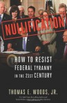 Nullification: How to Resist Federal Tyranny in the 21st Century - Thomas E. Woods Jr.