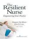 The Resilient Nurse: Empowering Your Practice - Margaret McAllister, John B. Lowe