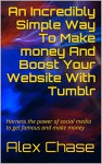 An Incredibly Simple Way To Make money And Boost Your Website With Tumblr: Harness the power of social media to get famous and make money - Alex Chase