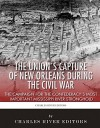 The Union's Capture of New Orleans during the Civil War: The Campaign for the Confederacy's Most Important Mississippi River Stronghold - Charles River Editors, Sean McLachlan