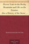 Eleven Years in the Rocky Mountains and Life on the Frontier Also a History of the Sioux War, and a Life of Gen. George A. Custer with Full Account of His Last Battle - Frances Fuller Victor