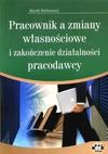 Pracownik a zmiany własnościowe i zakończenie działalności pracodawcy - Rotkiewicz Marek