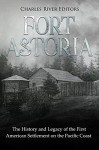 Fort Astoria: The History and Legacy of the First American Settlement on the Pacific Coast - Charles River Editors