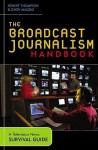 The Broadcast Journalism Handbook: A Television News Survival Guide - Robert Thompson, Cindy Malone